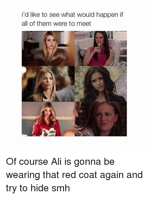 red coats: id like to see what would happen if  all of them were to meet Of course Ali is gonna be wearing that red coat again and try to hide smh