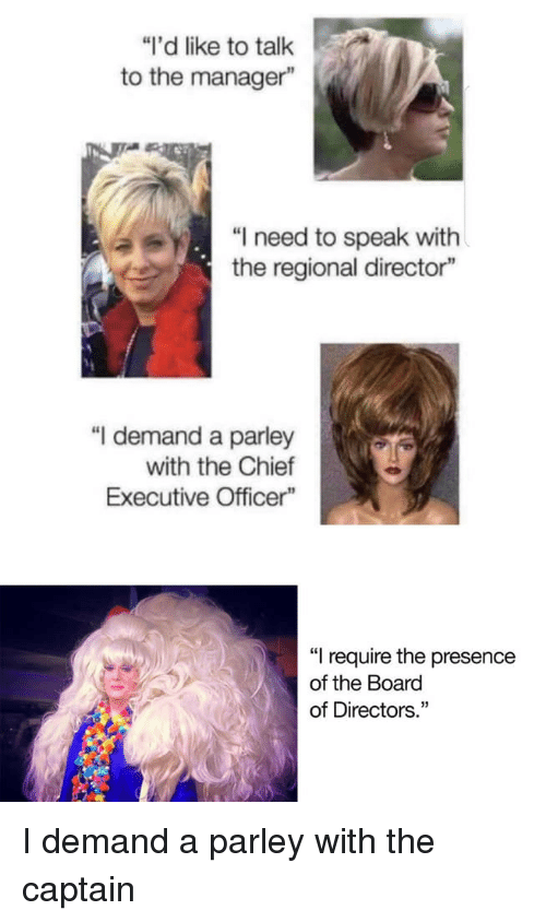 """Talk To The: """"I'd like to talk  to the manager""""  """"I need to speak with  the regional director""""  """"I demand a parley  with the Chief  Executive Officer""""  """"I require the presence  of the Board  of Directors."""" I demand a parley with the captain"""