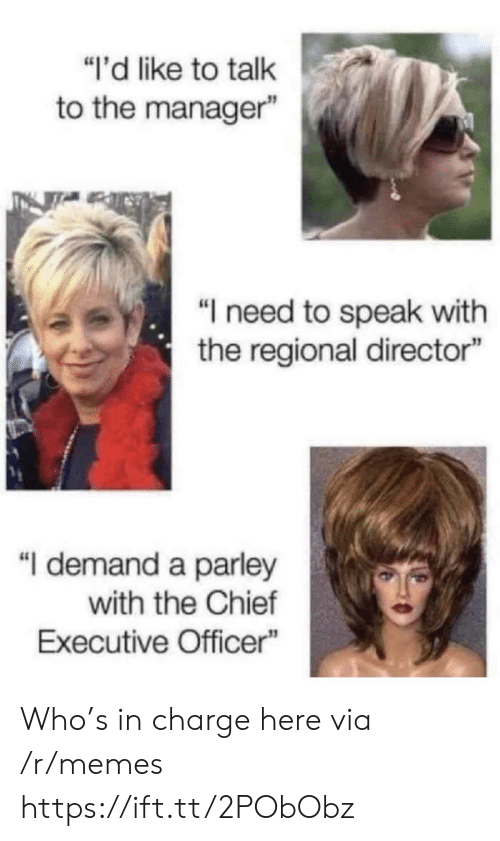 """Talk To The: """"i'd like to talk  to the manager""""  """"I need to speak with  the regional director""""  """"I demand a parley  with the Chief  Executive Officer Who's in charge here via /r/memes https://ift.tt/2PObObz"""