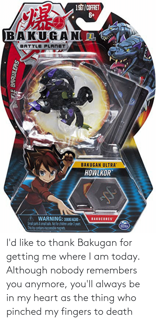 the thing: I'd like to thank Bakugan for getting me where I am today. Although nobody remembers you anymore, you'll always be in my heart as the thing who pinched my fingers to death
