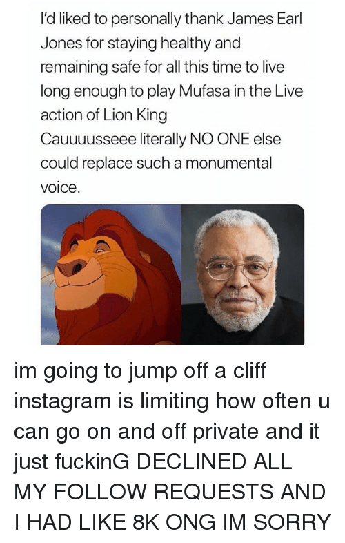 Jump Off: I'd liked to personally thank James Earl  Jones for staying healthy and  remaining safe for all this time to live  long enough to play Mufasa in the Live  action of Lion King  Cauuuusseee literally NO ONE else  could replace such a monumental  voice. im going to jump off a cliff instagram is limiting how often u can go on and off private and it just fuckinG DECLINED ALL MY FOLLOW REQUESTS AND I HAD LIKE 8K ONG IM SORRY