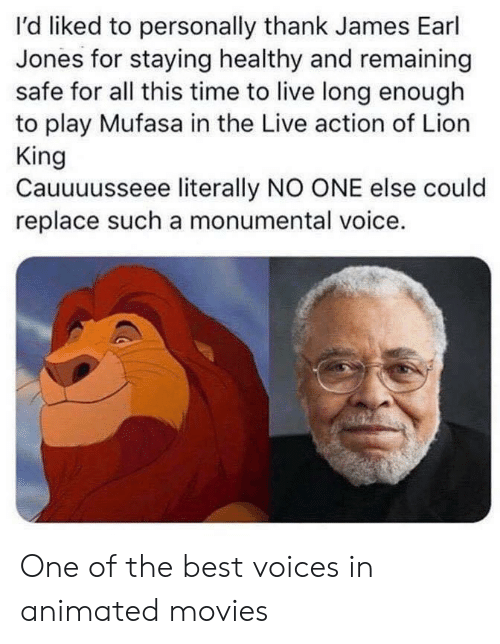 Movies, Mufasa, and Best: I'd liked to personally thank James Earl  Jones for staying healthy and remaining  safe for all this time to live long enough  to play Mufasa in the Live action of Lion  King  Cauuuusseee literally NO ONE else could  replace such a monumental voice. One of the best voices in animated movies