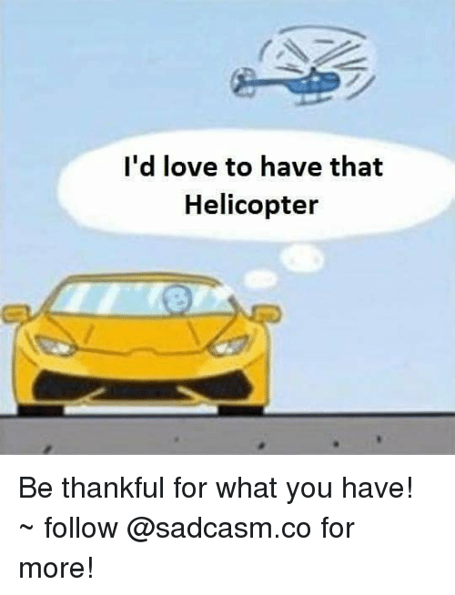 Love, Memes, and 🤖: I'd love to have that  Helicopter Be thankful for what you have! ~ follow @sadcasm.co for more!