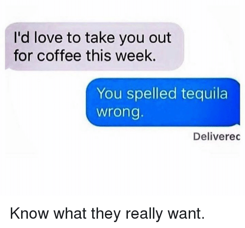 take you out: I'd love to take you out  for coffee this week.  You spelled tequila  wrong  Deliverec Know what they really want.