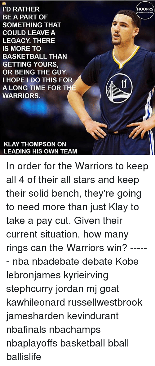 Basketball, Klay Thompson, and Memes: I'D RATHER  BE A PART OF  SOMETHING THAT  COULD LEAVE A  LEGACY THERE  IS MORE TO  BASKETBALL THAN  GETTING YOURS,  OR BEING THE GUY  I HOPE I DO THIS FOR  A LONG TIME FOR THE  WARRIORS.  KLAY THOMPSON ON  LEADING HIS OWN TEAM  HOOPRS In order for the Warriors to keep all 4 of their all stars and keep their solid bench, they're going to need more than just Klay to take a pay cut. Given their current situation, how many rings can the Warriors win? ------ nba nbadebate debate Kobe lebronjames kyrieirving stephcurry jordan mj goat kawhileonard russellwestbrook jamesharden kevindurant nbafinals nbachamps nbaplayoffs basketball bball ballislife