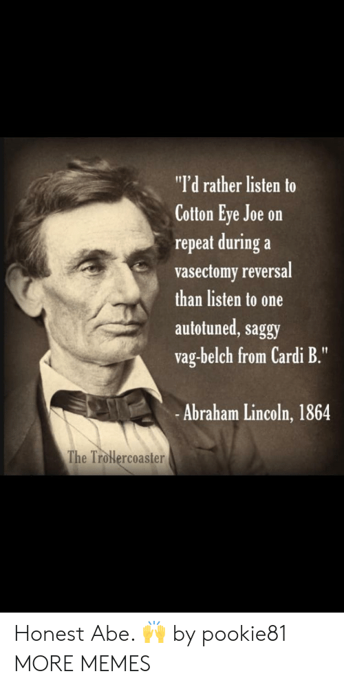 "Abraham Lincoln: ""I'd rather listen to  Cotton Eye Joe on  repeat during a  vasectomy reversal  than listen to one  autotuned, saggy  vag-belch from Cardi B.""  -Abraham Lincoln, 1864  The Trolercoaster Honest Abe. 🙌 by pookie81 MORE MEMES"