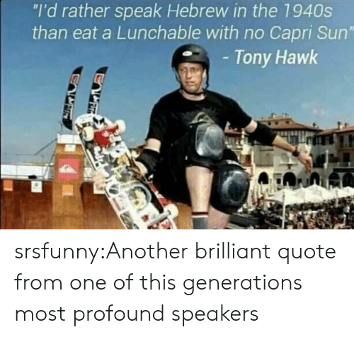 """Tony Hawk, Tumblr, and Blog: """"I'd rather speak Hebrew in the 1940s  than eat a Lunchable with no Capri Sun""""  Tony Hawk srsfunny:Another brilliant quote from one of this generations most profound speakers"""