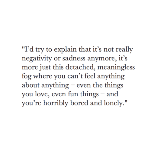 """Detached: """"I'd try to explain that it's not really  negativity or sadness anymore, it's  more just this detached, meaningless  fog where you can't feel anything  about anything - even the things  you love, even fun things - and  vou're horribly bored and lonely."""""""