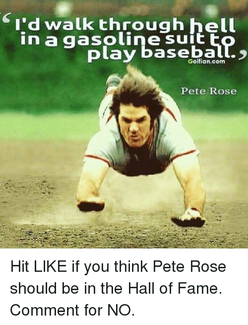 Peted: I'd walk through hell  in a gasoline suit  play baseball.  Pete Rose Hit LlKE if you think Pete Rose should be in the Hall of Fame.  Comment for NO.