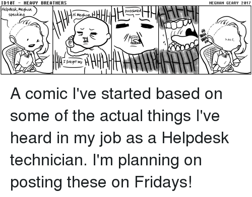 IT Rage: ID1 0T HEAUY BREATHERS  MEGHAN GEARY 2917  Helpdesk, Meghon  PaSSword.  speaking A comic I've started based on some of the actual things I've heard in my job as a Helpdesk technician. I'm planning on posting these on Fridays!