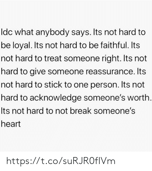 Memes, Break, and Heart: Idc what anybody says. Its not hard to  be loyal. Its not hard to be faithful. Its  not hard to treat someone right. Its not  hard to give someone reassurance. Its  not hard to stick to one person. Its not  hard to acknowledge someone's worth.  Its not hard to not break someone's  heart https://t.co/suRJR0fIVm
