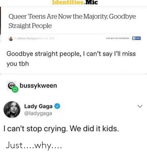 Crying, Lady Gaga, and Tbh: Identities Mic  Queer Teens Are Now the Majority, Goodbye  Straight People  ly Mathew Rodkiqu a  12 20  LICE MIC ON FCEOOK  Goodbye straight people, I can't say l'll miss  you tbh  bussykween  Lady Gaga  @ladygaga  I can't stop crying. We did it kids Just....why....