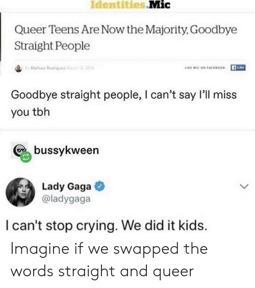 Crying, Lady Gaga, and Tbh: Identities Mic  Queer Teens Are Now the Majority, Goodbye  Straight People  LEMIC ON FACEOGs  O Mathow Roi  20  Goodbye straight people, I can't say l'll miss  you tbh  bussykween  Lady Gaga  @ladygaga  I can't stop crying. We did it kids.  > Imagine if we swapped the words straight and queer