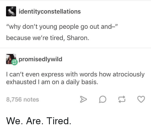 """daily basis: identityconstellations  """"why don't young people go out and-""""  because we're tired, Sharon.  promisedlywild  I can't even express with words how atrociously  exhausted I am on a daily basis.  8,756 notes We. Are. Tired."""