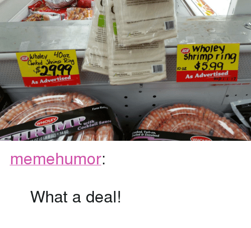 """Tumblr, Blog, and Http: Ider  IGA  Cooked Shrimp Ring  IGA  $2ag9  Shrimp ring  002 4599  As Advertised  As Advertised  Farm Raises  WHOLEY  with  072B802) 114 KG Cocktail Sauce  cooked, Talon  eled &Deveined <p><a href=""""http://memehumor.tumblr.com/post/155260085983/what-a-deal"""" class=""""tumblr_blog"""">memehumor</a>:</p>  <blockquote><p>What a deal!</p></blockquote>"""