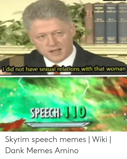 Skyrim Speech: Idid not have sexual relations with that woman  SPEECH 10  14 Skyrim speech memes | Wiki | Dank Memes Amino