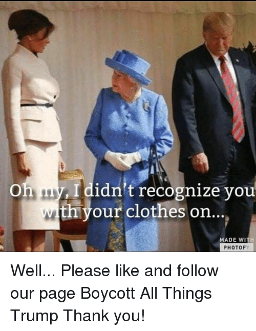 Clothes, Thank You, and Trump: Ididn't recognize you  th your clothes on..  MADE WITH  PHOTOFY Well...  Please like and follow our page Boycott All Things Trump Thank you!