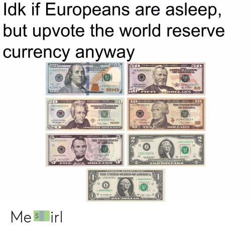 Twen, United, and World: Idk if Europeans are asleep,  but upvote the world reserve  currency anyway  100  100  ONE H NDHED DOLIARS  50  50  FEDERAL  RESERVE  NOTE  INDEDSTATES  OFAMER OA  FEDERAL RESERVENOTE  UNITED STATES  OFAMERICA  LG 04727792  ID 99889638 A  FOR AT NENATE  D4  G 7  MATIS  DSIAE  JULY 4 177  PUCITOD  ID 99889638 A  rOR ALL OTSUL  AND PRIVATE  LG 04727792  50  T  00  50  100  FIF Y  aRANT OD A RS  20  20  10  RESERVE  NOTE  ESERVE  NOTE  FEDERAL  FEDEREAL  TeH  THE UNITEDSTATES  OFAMERICA  B15  JG 99975916 A  CENEPTEADSTAPS  OPAMORTCA  JB 99955579 A  G 7  B2  weople  STAHE  AEY  TW  USA  ESMEN  JG 99975916 A  JB 99955579 A  20  DOLLARS  TEN  TWEN YDOLLARS  FEDERAL  TWO DOLLARS  NOTE  RESERVE  TWODOLLARS  THE UNITED STATES  OFAMERICA  IA 00000056  J 20113337 D  WASHINGTON,D.C.  A1  10  J  10  PUNT  AKV  J 20113337 D  B  IA 00000056*  10  4eW  ahlnkele Chal  UNITEDSTATESOFAMERICA  WODOLLARS  TA  wo DOLARN  rwo DOAs  DOLPARS  VE  GINCOLD  FEDERALRESERVENOTE  THE UNITEDSTATES OFAMERICA  L 88889965F  WASHINGTON.D.C.  E. 12  12  L 88889965F  E  12  12  AANKANG ONE DOLI ROS KA Me💵irl