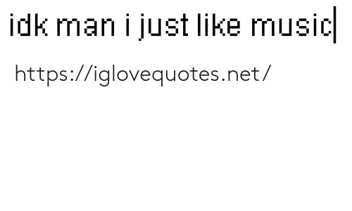 Music, Net, and Man: idk man i just like music https://iglovequotes.net/