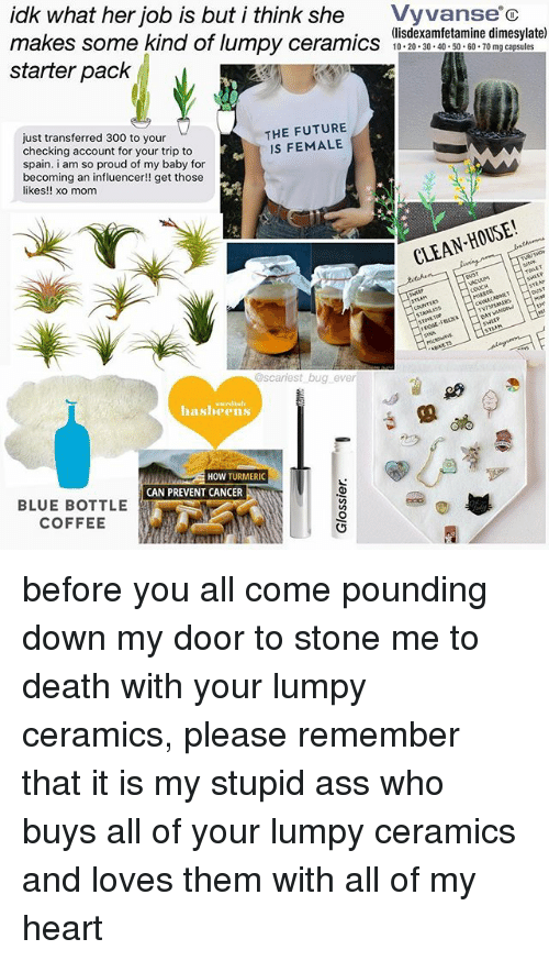 Ass, Future, and Memes: idk what her job is but i think she Vyvanse c  makes some kind of lumpy ceramics misdescaml mine dn  starter pack  (lisdexamfetamine dimesylate)  10 20 30.40 50 60 70 mg capsules  esyiaite  just transferred 300 to your  checking account for your trip to  spain. i am so proud of my baby for  becoming an influencer!! get those  likes!! xo mom  THE FUTURE  IS FEMALE  CLEAN HOUSE!  se  COUCH  RIDGE-  @scariest bug ever  siredish  hasbeens  HOW TURMERIC  CAN PREVENT CANCER  BLUE BOTTLE  COFFEE before you all come pounding down my door to stone me to death with your lumpy ceramics, please remember that it is my stupid ass who buys all of your lumpy ceramics and loves them with all of my heart