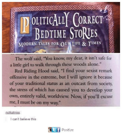 """I Find Your: IDOLITICALLY CORRECT  BEDTIME STORTES  MODERN TALES FOR OUR LIFE & TIMES  The wolf said, """"You know, my dear, it isn't safe for  a little girl to walk through these woods alone.""""  Red Riding Hood said, """"I find your sexist remark  offensive in the extreme, but I will ignore it because  of your traditional status as an outcast from society,  the stress of which has caused you to develop your  own, entirely valid, worldview. Now if you'll excuse  me, I must be on my way.""""  notkatniss:  I can't believe this  Ef Postize"""