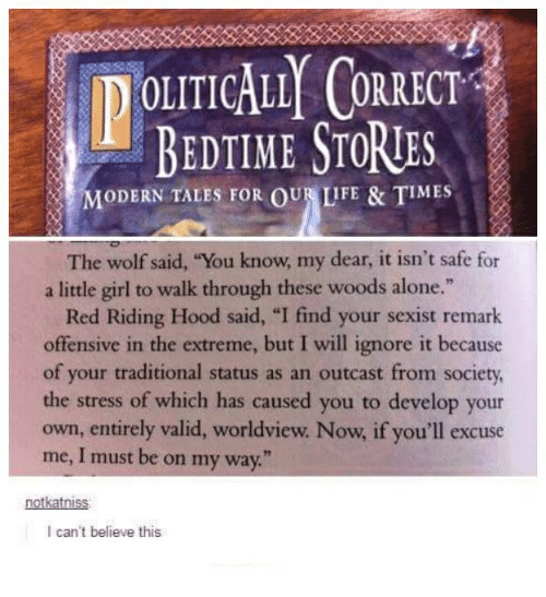 """I Find Your: IDOLITICALLY CORRECT  BEDTIME STORTES  MODERN TALES FOR OUR LIFE & IMES  The wolf said, """"You know, my dear, it isn't safe for  a little girl to walk through these woods alone.""""  Red Riding Hood said, """"I find your sexist remark  offensive in the extreme, but I will ignore it because  of your traditional status as an outcast from society,  the stress of which has caused you to develop your  own, entirely valid, worldview Now if you'll excuse  me, I must be on my way.""""  notkatnis  I can't believe this"""