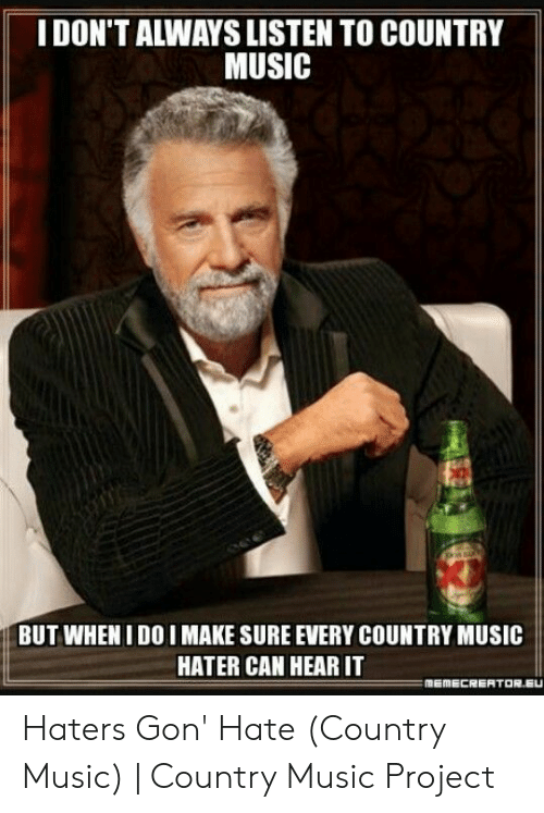 Country Music Memes: IDON'T ALWAYS LISTEN TO COUNTRY  MUSIC  BUT WHEN I DO I MAKE SURE EVERY COUNTRY MUSIC  HATER CAN HEAR IT Haters Gon' Hate (Country Music) | Country Music Project