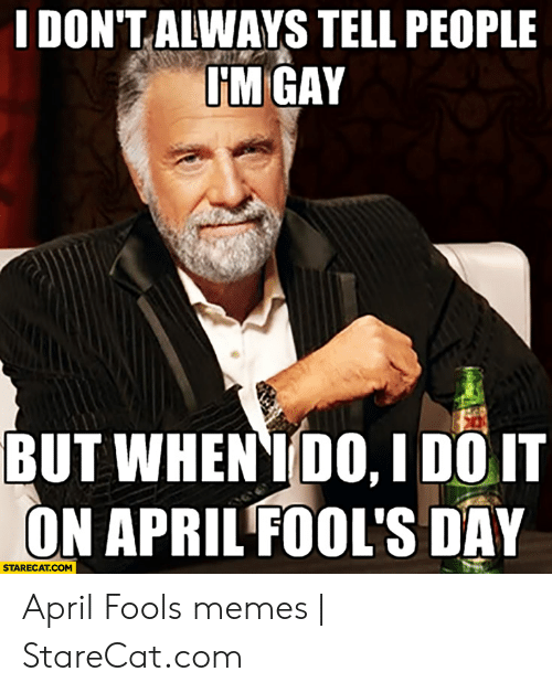 april fools meme: IDON'T ALWAYS TELL PEOPLE  IM GAY  BUT WHEN IDO, I DOIT  ON APRIL FOOL'S DAY  STARECAT.COM April Fools memes | StareCat.com