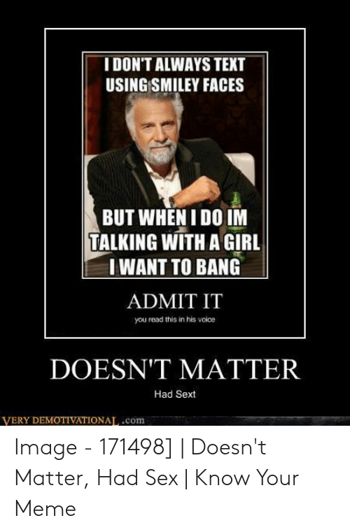 I Want Sex Meme: IDON'T ALWAYS TEXT  USING SMILEY FACES  BUT WHEN I DO IM  TALKING WITH A GIRL  I WANT TO BANG  ADMIT IT  you read this in his volce  DOESN'T MATTER  Had Sext  VERY DEMOTIVATIONAL.com Image - 171498] | Doesn't Matter, Had Sex | Know Your Meme