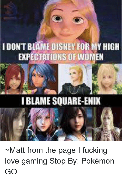 love game: IDON'T BLAME DISNEY FOR MYHIGH  EXPECTATIONS OF WOMEN  IBLAME SQUARE-ENIX ~Matt from the page I fucking love gaming Stop By: Pokémon GO