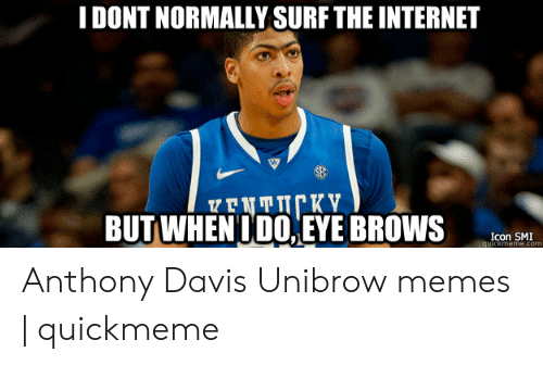 Davis Unibrow: IDONT NORMALLY SURF THE INTERNET  BUTWİENİDO.|EYEBROWS  Icon SMI  quickmeme.com Anthony Davis Unibrow memes | quickmeme