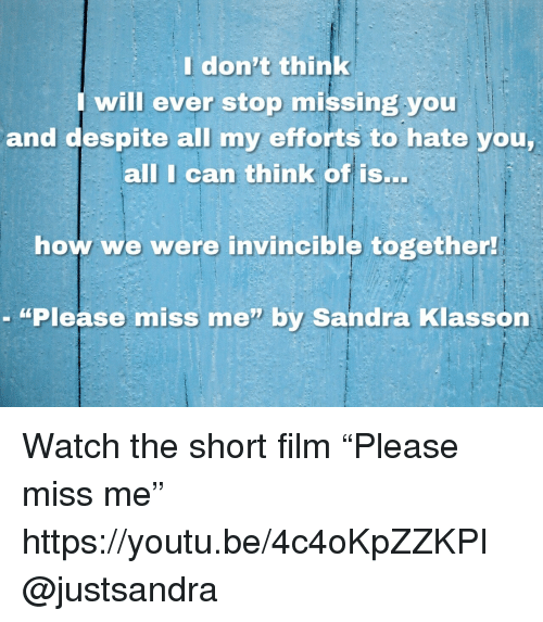 "Target, Watch, and Youtu: Idon't think  will ever stop missing you  and despite all my efforts to hate you  all I can think of isS..  how we were invincible together  - ""Please miss me"" by Sandra Klasson Watch the short film ""Please miss me""   https://youtu.be/4c4oKpZZKPI @justsandra"