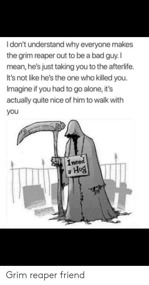 Being Alone, Bad, and Mean: Idon't understand why everyone makes  the grim reaper out to be a bad guy. I  mean,he's just taking you to the afterlife  It's not like he's the one who killed you  Imagine if you had to go alone, it's  actually quite nice of him to walk with  you  Ineed  Hug Grim reaper friend