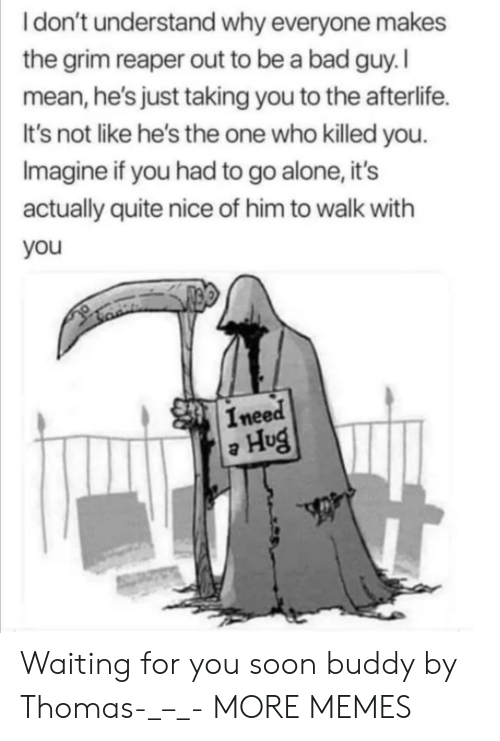 Being Alone, Bad, and Dank: Idon't understand why everyone makes  the grim reaper out to be a bad guy. I  mean, he's just taking you to the afterlife.  It's not like he's the one who killed you.  Imagine if you had to go alone, it's  actually quite nice of him to walk with  you  Ineed  Hug Waiting for you soon buddy by Thomas-_–_- MORE MEMES