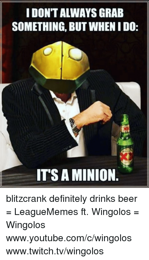 `Www Youtube Com: IDONTALWAYS GRAB  SOMETHING, BUT WHENIDO:  ITS AMINION blitzcrank definitely drinks beer  = LeagueMemes ft. Wingolos =  Wingolos www.youtube.com/c/wingolos www.twitch.tv/wingolos