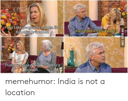 Tumblr, Blog, and Http: Idon'tlike geographic names, like  Yourchild iscalled India  That'sbecause it'snotrelated to a  cation memehumor:  India is not a location