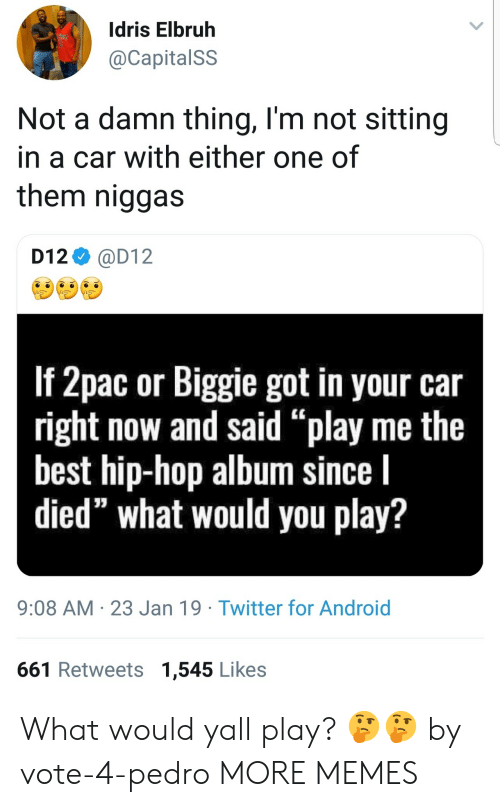 """Android, Dank, and Memes: Idris Elbruh  @CapitalSS  Not a damn thing, l'm not sitting  in a car with either one of  them niggas  D12 @D12  If 2pac or Biggie got in your car  right now and said """"play me the  best hip-hop album since l  died"""" what would you play?  9:08 AM 23 Jan 19 Twitter for Android  661 Retweets 1,545 Likes What would yall play? 🤔🤔 by vote-4-pedro MORE MEMES"""