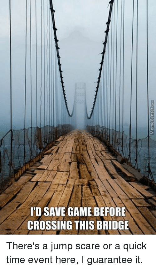quick time: IDSAVE GAME BEFORE  CROSSING THIS BRIDGE There's a jump scare or a quick time event here, I guarantee it.