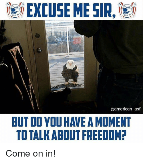 momentous: ie) EXCUSE ME SIR,les  @american_asf  BUT DO YOU HAVE A MOMENT  TO TALK ABOUT FREEDOM Come on in!