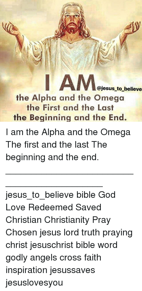 alphas: Ie  @jesus to believe  the Alpha and the Omega  the First and the Last  the Beginning and the End I am the Alpha and the Omega The first and the last The beginning and the end. ____________________________________________ jesus_to_believe bible God Love Redeemed Saved Christian Christianity Pray Chosen jesus lord truth praying christ jesuschrist bible word godly angels cross faith inspiration jesussaves jesuslovesyou