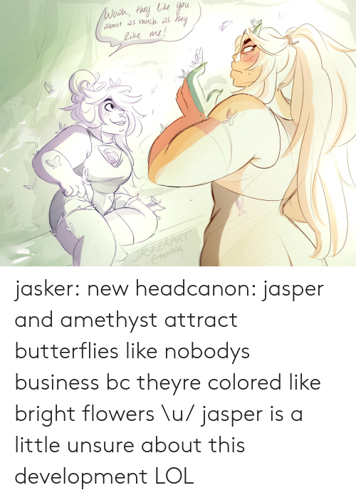 Lol, Tumblr, and Amethyst: ie me! jasker:  new headcanon: jasper and amethyst attract butterflies like nobodys business bc theyre colored like bright flowers \u/ jasper is a little unsure about this development LOL