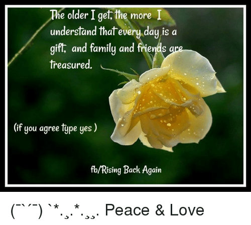 Understanded: ie older I get, the more I  understand that every day is a  gift, and family and friends  treasured.  (if you agree tjpe ges )  fb/Rising Back Again (¯`✻´¯) `*.¸.*✻.¸¸. Peace & Love
