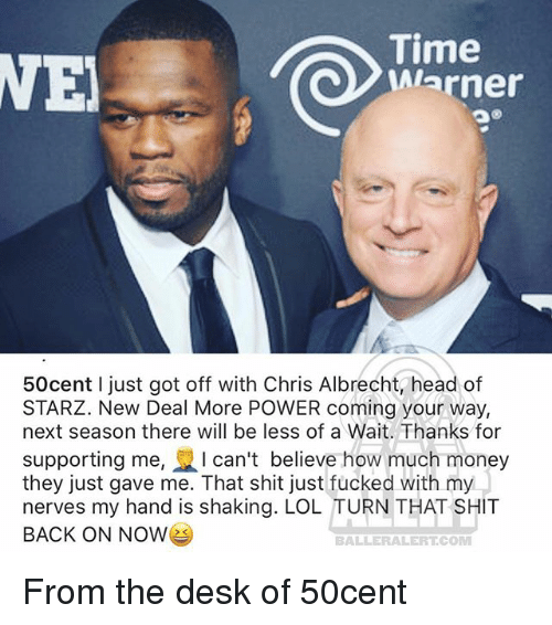Starz: ie  Warner  50cent I just got off with Chris Albrecht head of  STARZ. New Deal More POWER coming your way,  next season there will be less of a Wait. Thanks for  supporting me, I can't believe how much money  they just gave me. That shit just fucked with my  nerves my hand is shaking. LOL TURN THAT SHIT  BACK ON NOWe  BALLERALERT COM From the desk of 50cent