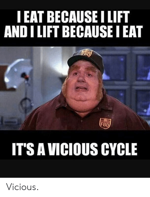 Vicious, Lift, and Eat: IEAT BECAUSE LIFT  AND I LIFT BECAUSE I EAT  FBD  IT'S A VICIOUS CYCLE Vicious.