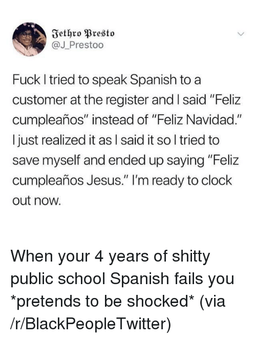 "Blackpeopletwitter, Clock, and Jesus: Iethro Presto  @J Prestoo  Fuck I tried to speak Spanish to a  customer at the register and Isaid ""Feliz  cumpleaños"" instead of ""Feliz Navidad.""  I just realized it as l said it so l tried to  save myself and ended up saying ""Feliz  cumpleaños Jesus."" 'm ready to clock  out now. When your 4 years of shitty public school Spanish fails you *pretends to be shocked* (via /r/BlackPeopleTwitter)"