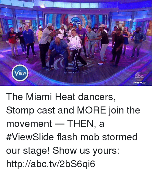 The Miami Heat: IEW  IEW  VIEW 20 The Miami Heat dancers, Stomp cast and MORE join the movement — THEN, a #ViewSlide flash mob stormed our stage! Show us yours: http://abc.tv/2bS6qi6