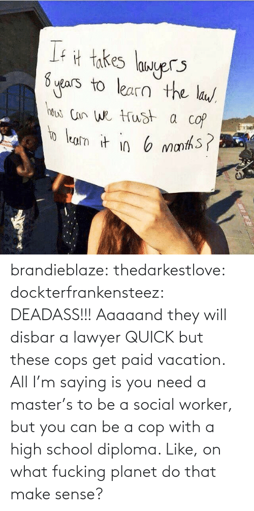 Fucking, Lawyer, and School: If计takes langer  ers to learn the lau brandieblaze:  thedarkestlove:  dockterfrankensteez:  DEADASS!!!  Aaaaand they will disbar a lawyer QUICK but these cops get paid vacation.  All I'm saying is you need a master's to be a social worker, but you can be a cop with a high school diploma. Like, on what fucking planet do that make sense?