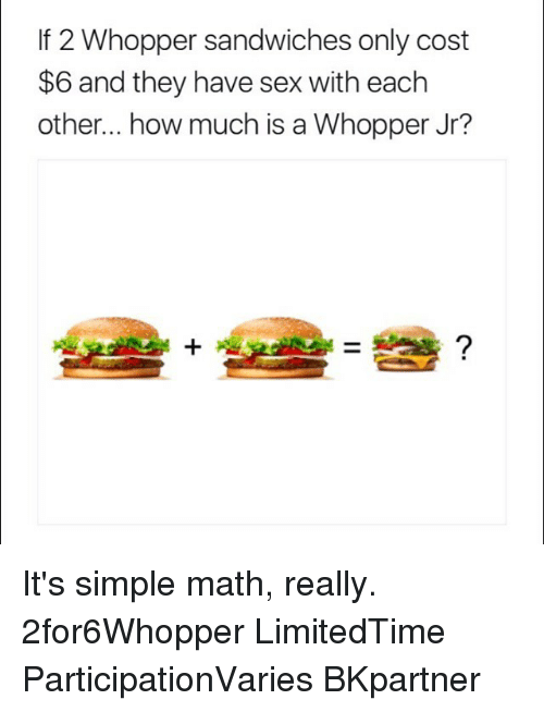 Haveing Sex: If 2 Whopper sandwiches only cost  $6 and they have sex with eachh  other... how much is a Whopper Jr? It's simple math, really. 2for6Whopper LimitedTime ParticipationVaries BKpartner