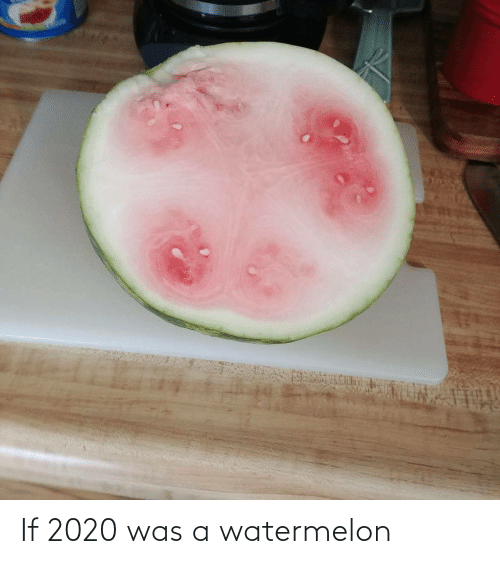 Was: If 2020 was a watermelon