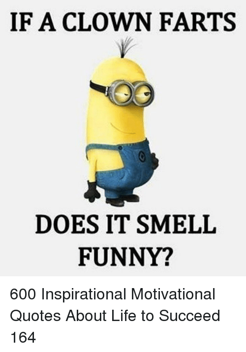 motivational quotes: IF A CLOWN FARTS  DOES IT SMELIL  FUNNY? 600 Inspirational Motivational Quotes About Life to Succeed 164